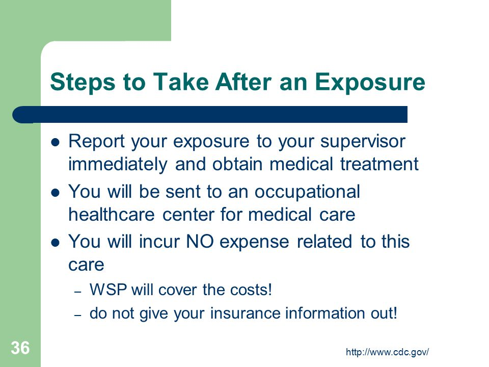 http://www.cdc.gov/ 36 Steps to Take After an Exposure Report your exposure to your supervisor immediately and obtain medical treatment You will be sent to an occupational healthcare center for medical care You will incur NO expense related to this care – WSP will cover the costs.