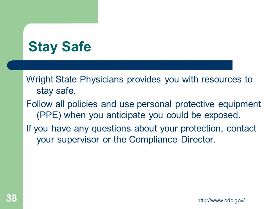 http://www.cdc.gov/ 38 Stay Safe Wright State Physicians provides you with resources to stay safe. Follow all policies and use personal protective equ