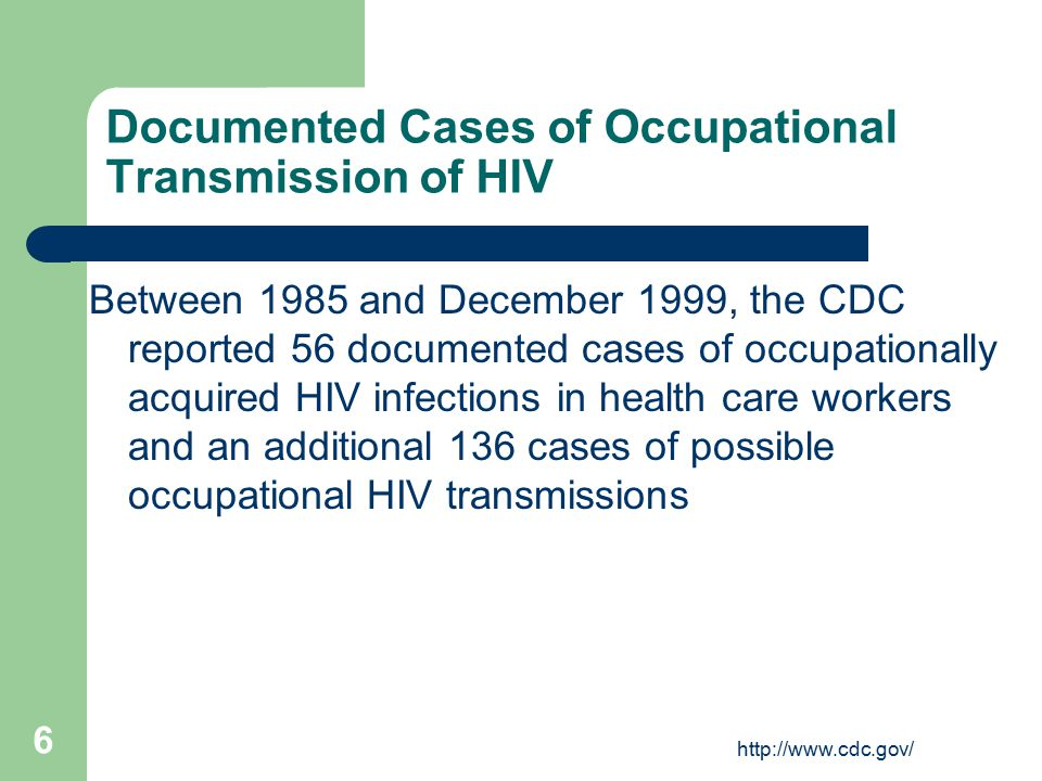 http://www.cdc.gov/ 6 Documented Cases of Occupational Transmission of HIV Between 1985 and December 1999, the CDC reported 56 documented cases of occupationally acquired HIV infections in health care workers and an additional 136 cases of possible occupational HIV transmissions