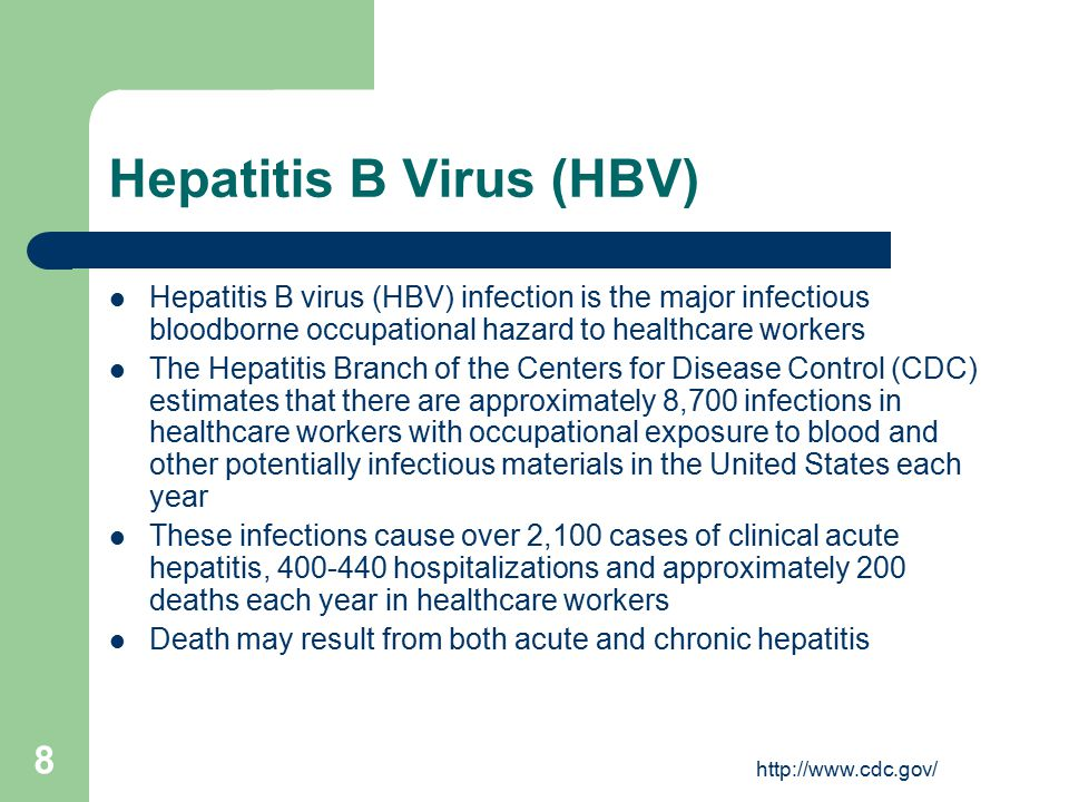 http://www.cdc.gov/ 8 Hepatitis B Virus (HBV) Hepatitis B virus (HBV) infection is the major infectious bloodborne occupational hazard to healthcare workers The Hepatitis Branch of the Centers for Disease Control (CDC) estimates that there are approximately 8,700 infections in healthcare workers with occupational exposure to blood and other potentially infectious materials in the United States each year These infections cause over 2,100 cases of clinical acute hepatitis, 400-440 hospitalizations and approximately 200 deaths each year in healthcare workers Death may result from both acute and chronic hepatitis
