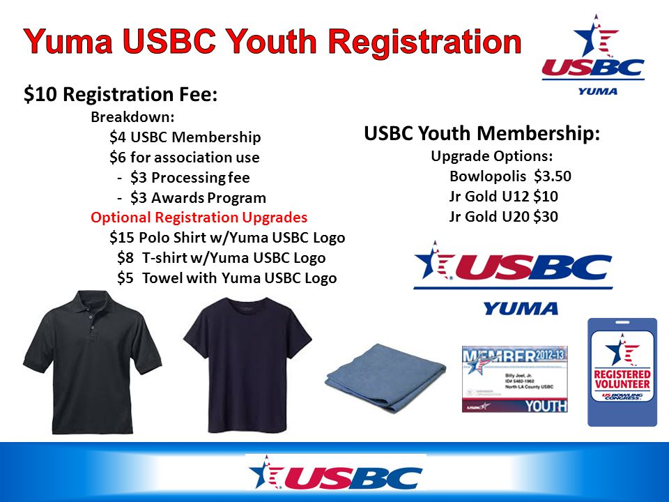 $10 Registration Fee: Breakdown: $4 USBC Membership $6 for association use - $3 Processing fee - $3 Awards Program Optional Registration Upgrades $15 Polo Shirt w/Yuma USBC Logo $8 T-shirt w/Yuma USBC Logo $5 Towel with Yuma USBC Logo USBC Youth Membership: Upgrade Options: Bowlopolis $3.50 Jr Gold U12 $10 Jr Gold U20 $30