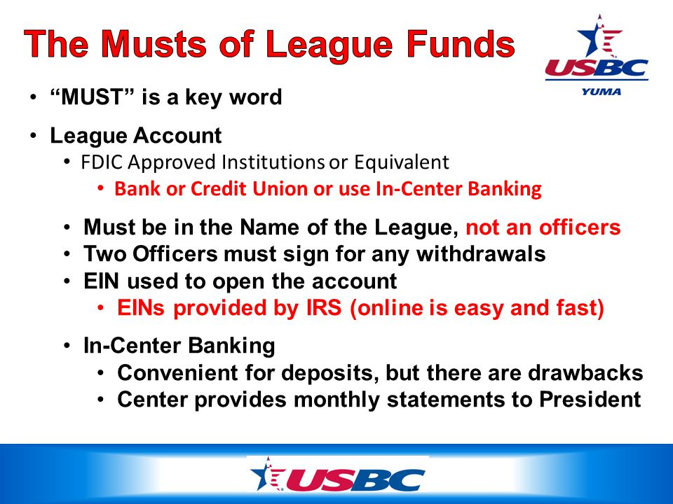 MUST is a key word League Account FDIC Approved Institutions or Equivalent Bank or Credit Union or use In-Center Banking Must be in the Name of the League, not an officers Two Officers must sign for any withdrawals EIN used to open the account EINs provided by IRS (online is easy and fast) In-Center Banking Convenient for deposits, but there are drawbacks Center provides monthly statements to President