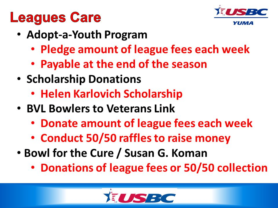 Adopt-a-Youth Program Pledge amount of league fees each week Payable at the end of the season Scholarship Donations Helen Karlovich Scholarship BVL Bowlers to Veterans Link Donate amount of league fees each week Conduct 50/50 raffles to raise money Bowl for the Cure / Susan G.
