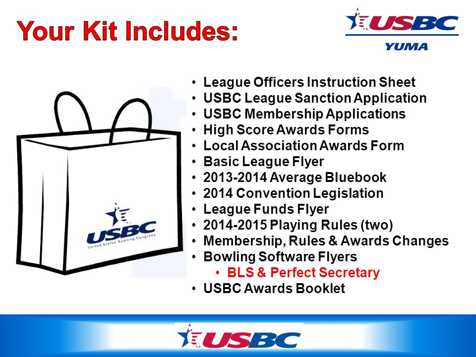 League Officers Instruction Sheet USBC League Sanction Application USBC Membership Applications High Score Awards Forms Local Association Awards Form Basic League Flyer 2013-2014 Average Bluebook 2014 Convention Legislation League Funds Flyer 2014-2015 Playing Rules (two) Membership, Rules & Awards Changes Bowling Software Flyers BLS & Perfect Secretary USBC Awards Booklet