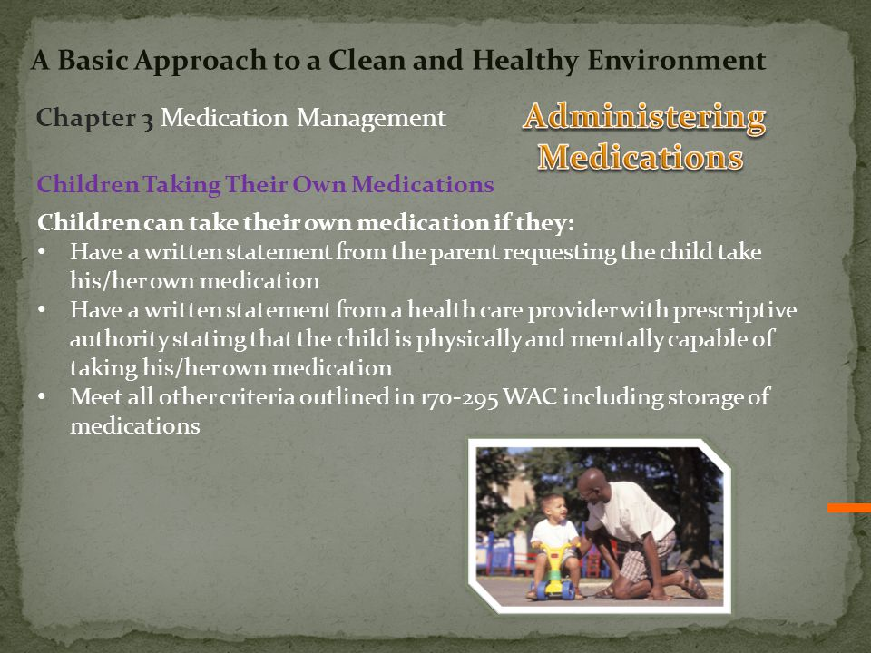 Children Taking Their Own Medications Children can take their own medication if they: Have a written statement from the parent requesting the child take his/her own medication Have a written statement from a health care provider with prescriptive authority stating that the child is physically and mentally capable of taking his/her own medication Meet all other criteria outlined in 170-295 WAC including storage of medications Chapter 3 Medication Management A Basic Approach to a Clean and Healthy Environment