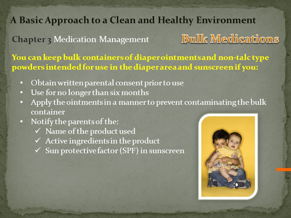 You can keep bulk containers of diaper ointments and non-talc type powders intended for use in the diaper area and sunscreen if you: Obtain written parental consent prior to use Use for no longer than six months Apply the ointments in a manner to prevent contaminating the bulk container Notify the parents of the: Name of the product used Active ingredients in the product Sun protective factor (SPF) in sunscreen Chapter 3 Medication Management A Basic Approach to a Clean and Healthy Environment