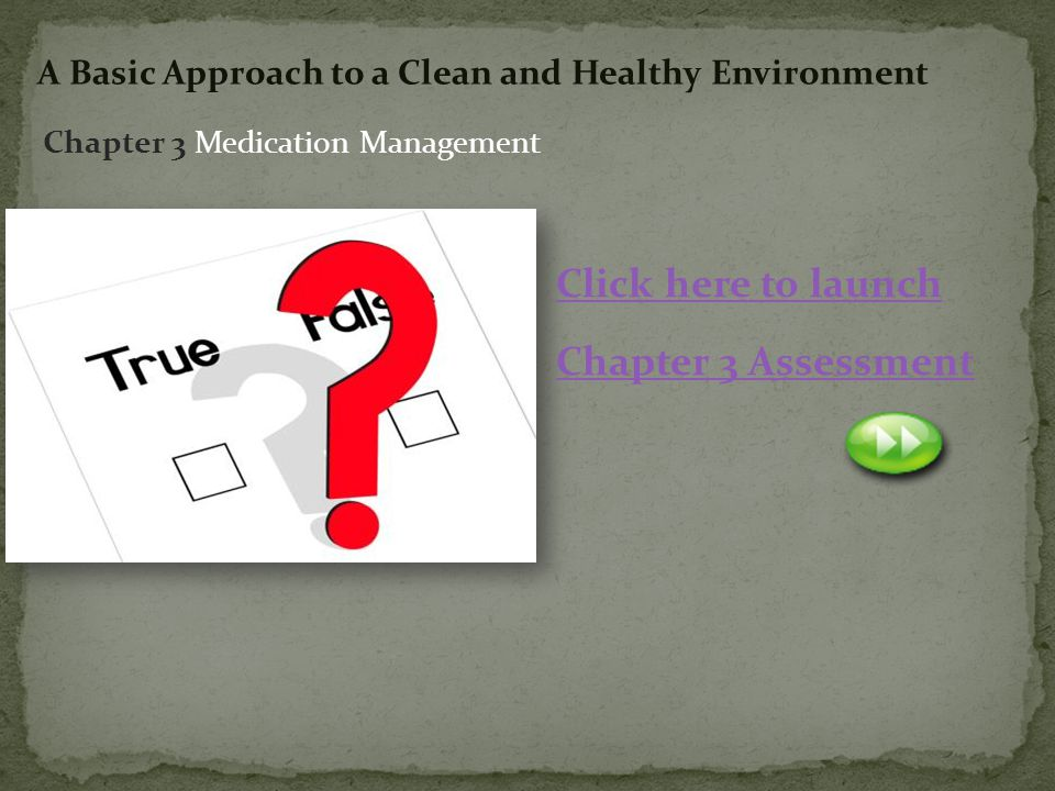 2 Click here to launch Chapter 3 Assessment Chapter 3 Medication Management A Basic Approach to a Clean and Healthy Environment