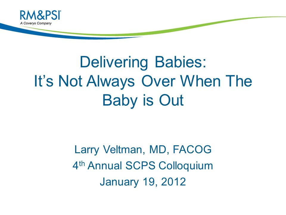 Delivering Babies: It's Not Always Over When The Baby is Out Larry Veltman, MD, FACOG 4 th Annual SCPS Colloquium January 19, 2012