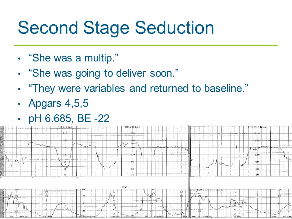 """Second Stage Seduction """"She was a multip."""" """"She was going to deliver soon."""" """"They were variables and returned to baseline."""" Apgars 4,5,5 pH 6.685, BE"""