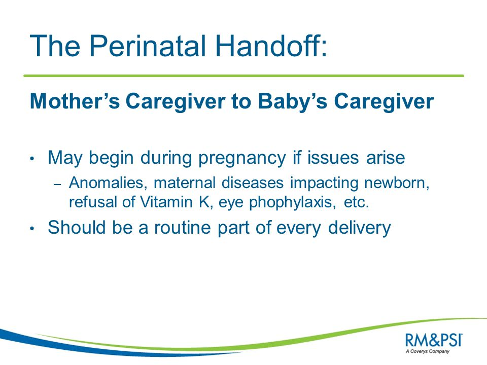 The Perinatal Handoff: Mother's Caregiver to Baby's Caregiver May begin during pregnancy if issues arise – Anomalies, maternal diseases impacting newb