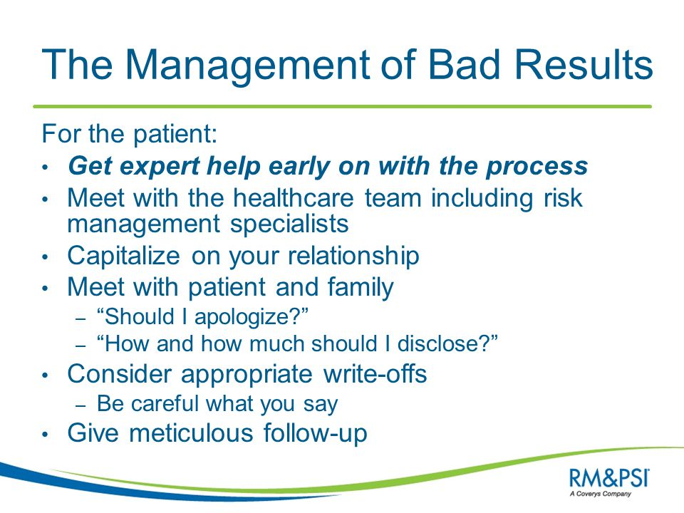 The Management of Bad Results For the patient: Get expert help early on with the process Meet with the healthcare team including risk management speci
