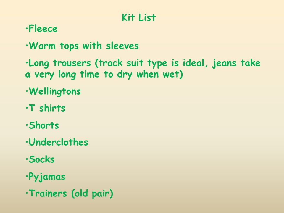Kit List Fleece Warm tops with sleeves Long trousers (track suit type is ideal, jeans take a very long time to dry when wet) Wellingtons T shirts Shorts Underclothes Socks Pyjamas Trainers (old pair)