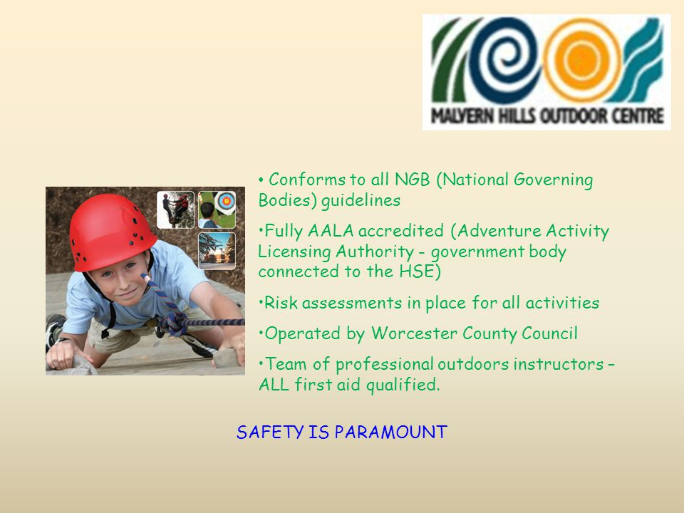 Conforms to all NGB (National Governing Bodies) guidelines Fully AALA accredited (Adventure Activity Licensing Authority - government body connected to the HSE) Risk assessments in place for all activities Operated by Worcester County Council Team of professional outdoors instructors – ALL first aid qualified.
