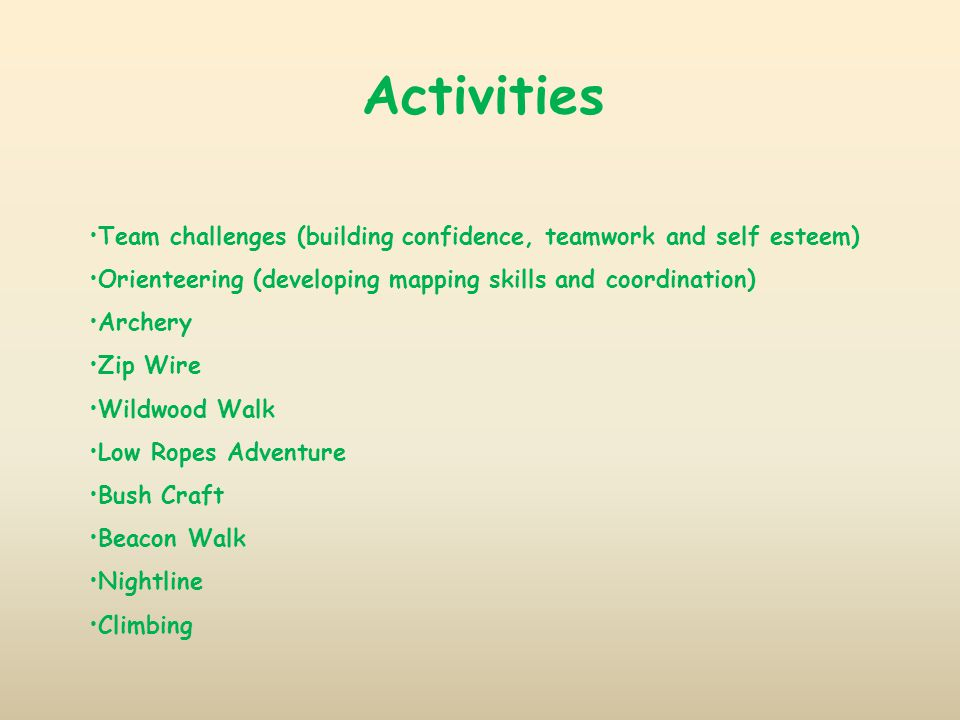 Activities Team challenges (building confidence, teamwork and self esteem) Orienteering (developing mapping skills and coordination) Archery Zip Wire Wildwood Walk Low Ropes Adventure Bush Craft Beacon Walk Nightline Climbing