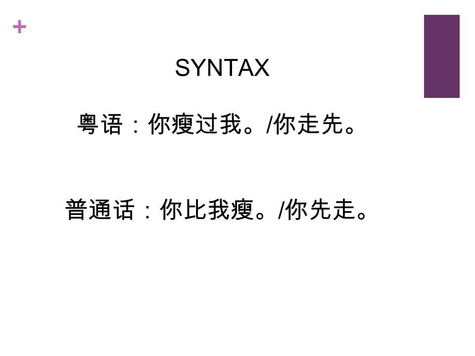 + SYNTAX 粤语:你瘦过我。 / 你走先。 普通话:你比我瘦。 / 你先走。