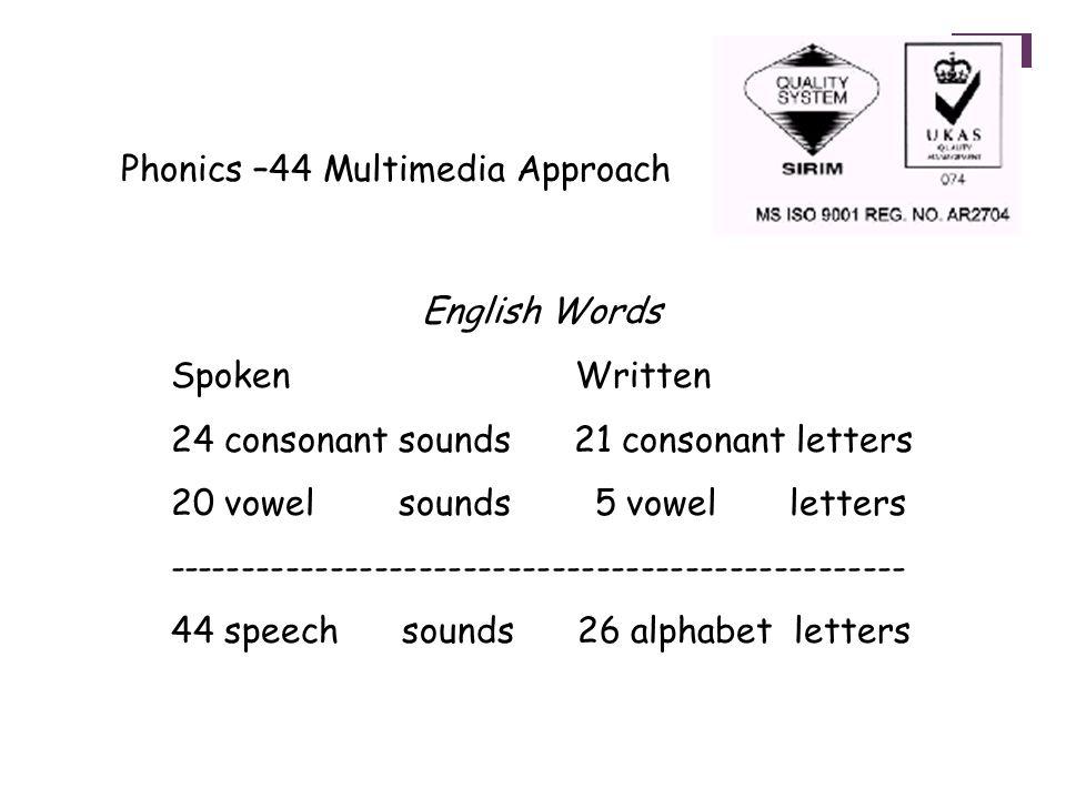 Phonics –44 Multimedia Approach English Words Spoken Written 24 consonant sounds 21 consonant letters 20 vowel sounds 5 vowel letters -------------------------------------------------- 44 speech sounds 26 alphabet letters