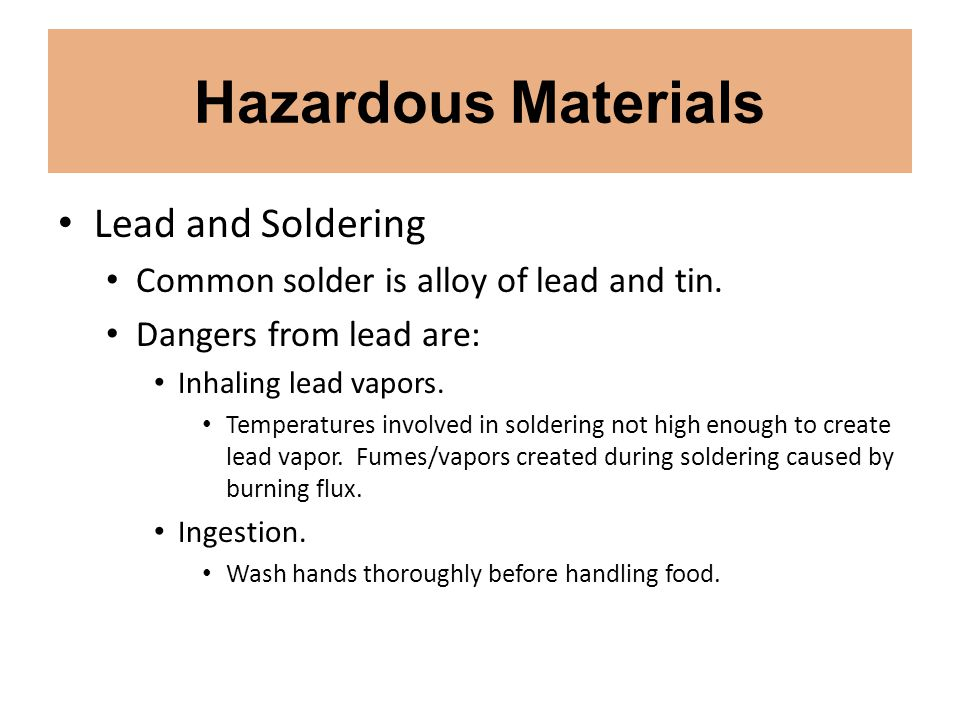 Hazardous Materials Lead and Soldering Common solder is alloy of lead and tin.