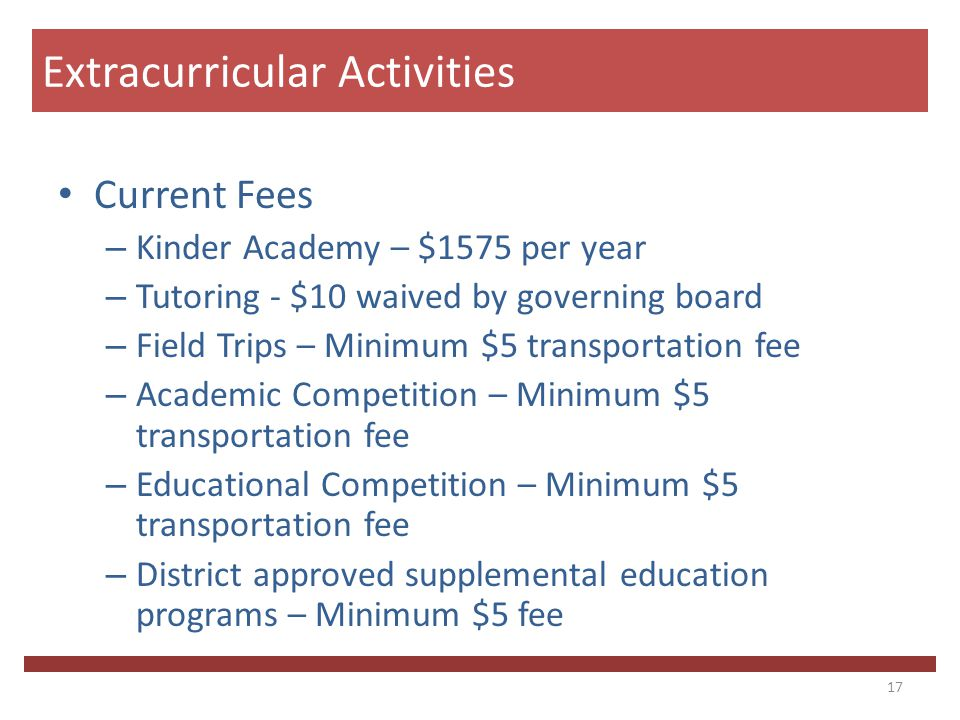 Current Fees – Kinder Academy – $1575 per year – Tutoring - $10 waived by governing board – Field Trips – Minimum $5 transportation fee – Academic Competition – Minimum $5 transportation fee – Educational Competition – Minimum $5 transportation fee – District approved supplemental education programs – Minimum $5 fee 17 Extracurricular Activities