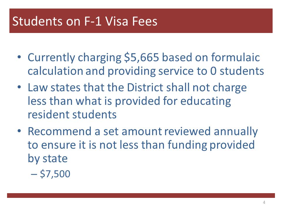 Currently charging $5,665 based on formulaic calculation and providing service to 0 students Law states that the District shall not charge less than what is provided for educating resident students Recommend a set amount reviewed annually to ensure it is not less than funding provided by state – $7,500 4 Students on F-1 Visa Fees