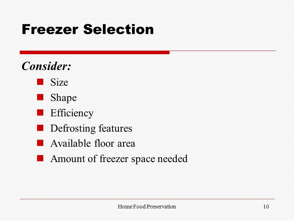 Freezer Selection Consider: Size Shape Efficiency Defrosting features Available floor area Amount of freezer space needed 10Home Food Preservation