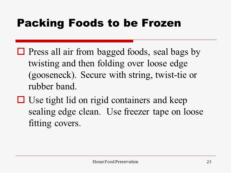 Packing Foods to be Frozen  Press all air from bagged foods, seal bags by twisting and then folding over loose edge (gooseneck).