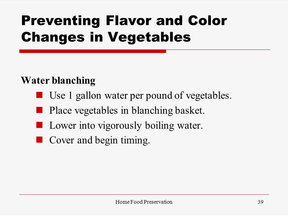 Preventing Flavor and Color Changes in Vegetables Water blanching Use 1 gallon water per pound of vegetables.