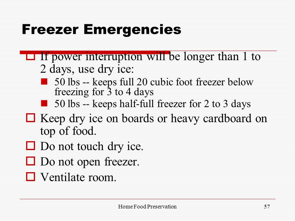 Freezer Emergencies  If power interruption will be longer than 1 to 2 days, use dry ice: 50 lbs -- keeps full 20 cubic foot freezer below freezing for 3 to 4 days 50 lbs -- keeps half-full freezer for 2 to 3 days  Keep dry ice on boards or heavy cardboard on top of food.