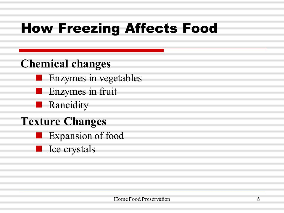 How Freezing Affects Food Chemical changes Enzymes in vegetables Enzymes in fruit Rancidity Texture Changes Expansion of food Ice crystals 8Home Food Preservation