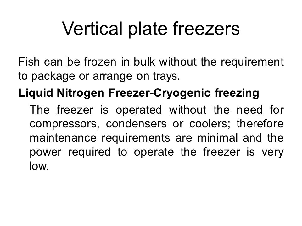Vertical plate freezers Fish can be frozen in bulk without the requirement to package or arrange on trays. Liquid Nitrogen Freezer-Cryogenic freezing