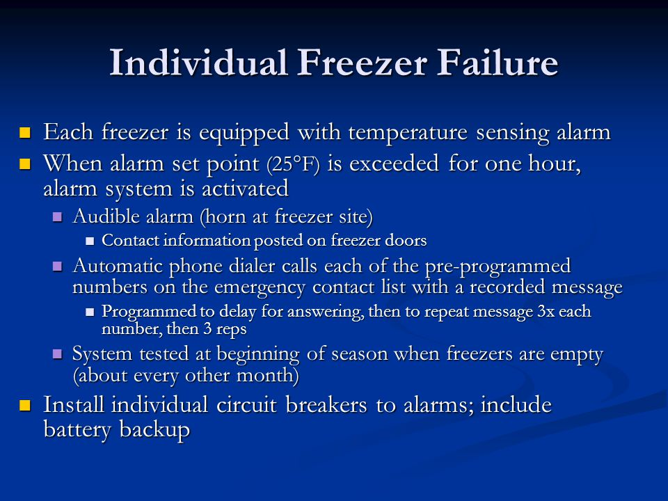 Individual Freezer Failure Each freezer is equipped with temperature sensing alarm Each freezer is equipped with temperature sensing alarm When alarm set point (25°F) is exceeded for one hour, alarm system is activated When alarm set point (25°F) is exceeded for one hour, alarm system is activated Audible alarm (horn at freezer site) Audible alarm (horn at freezer site) Contact information posted on freezer doors Contact information posted on freezer doors Automatic phone dialer calls each of the pre-programmed numbers on the emergency contact list with a recorded message Automatic phone dialer calls each of the pre-programmed numbers on the emergency contact list with a recorded message Programmed to delay for answering, then to repeat message 3x each number, then 3 reps Programmed to delay for answering, then to repeat message 3x each number, then 3 reps System tested at beginning of season when freezers are empty (about every other month) System tested at beginning of season when freezers are empty (about every other month) Install individual circuit breakers to alarms; include battery backup Install individual circuit breakers to alarms; include battery backup