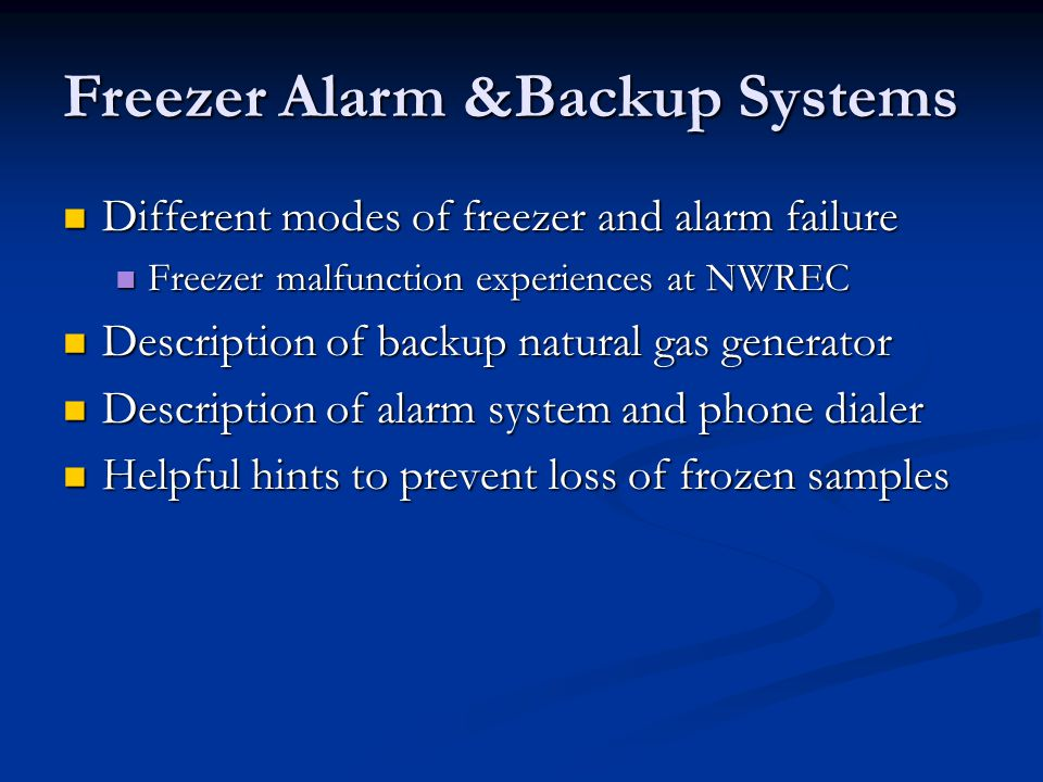 Different modes of freezer and alarm failure Different modes of freezer and alarm failure Freezer malfunction experiences at NWREC Freezer malfunction experiences at NWREC Description of backup natural gas generator Description of backup natural gas generator Description of alarm system and phone dialer Description of alarm system and phone dialer Helpful hints to prevent loss of frozen samples Helpful hints to prevent loss of frozen samples Freezer Alarm &Backup Systems