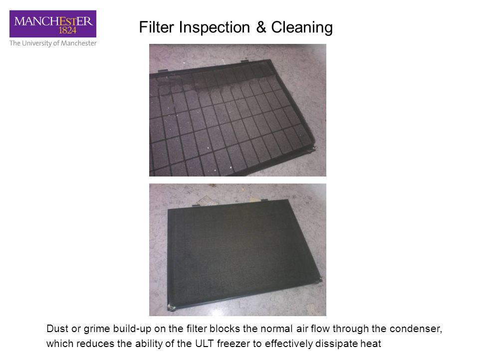 Dust or grime build-up on the filter blocks the normal air flow through the condenser, which reduces the ability of the ULT freezer to effectively dissipate heat Filter Inspection & Cleaning