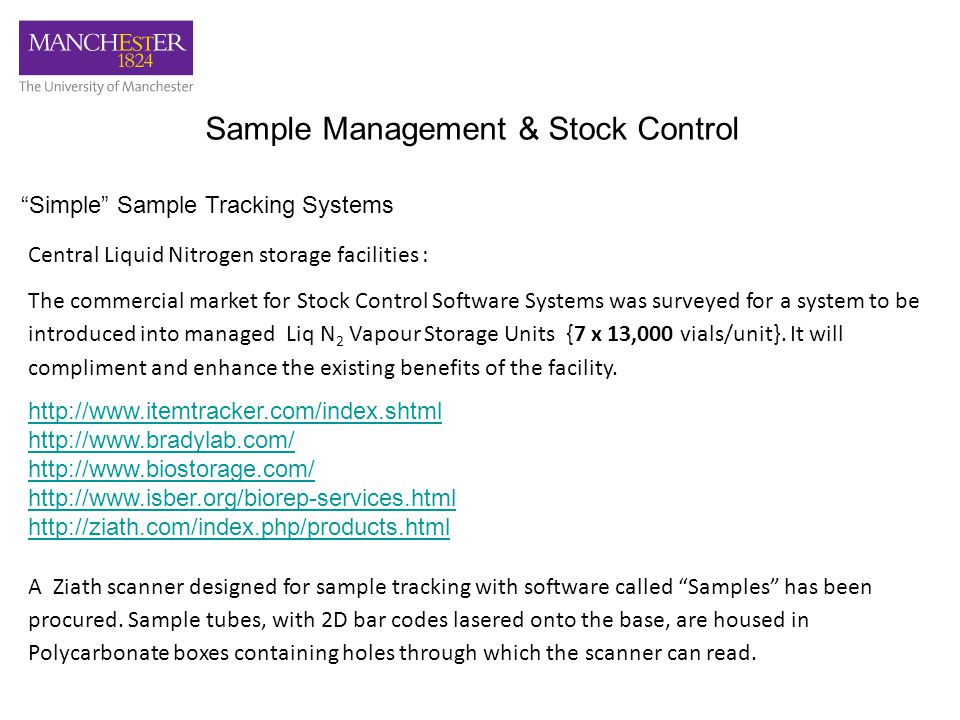 Sample Management & Stock Control Simple Sample Tracking Systems Central Liquid Nitrogen storage facilities : The commercial market for Stock Control Software Systems was surveyed for a system to be introduced into managed Liq N 2 Vapour Storage Units {7 x 13,000 vials/unit}.