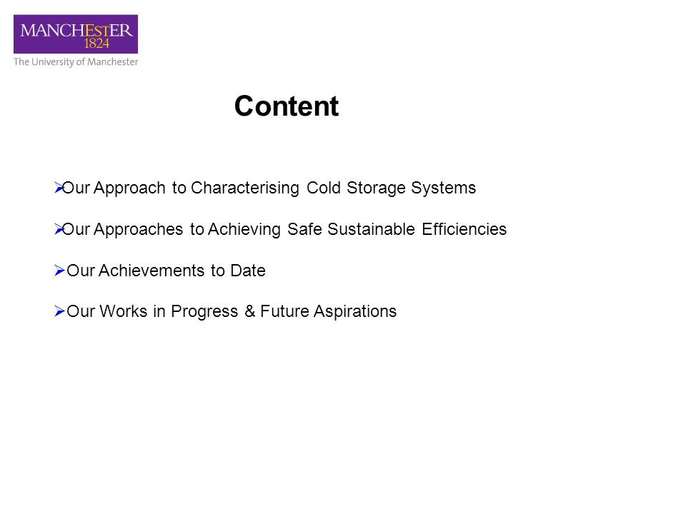 Content  Our Approach to Characterising Cold Storage Systems  Our Approaches to Achieving Safe Sustainable Efficiencies  Our Achievements to Date  Our Works in Progress & Future Aspirations