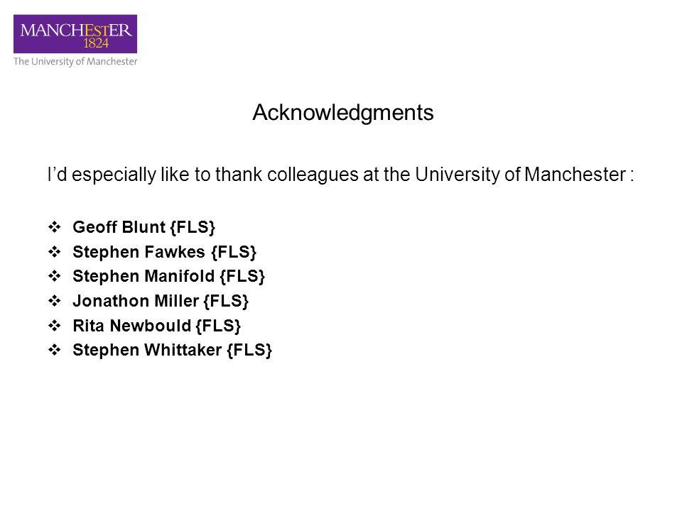 Acknowledgments I'd especially like to thank colleagues at the University of Manchester :  Geoff Blunt {FLS}  Stephen Fawkes {FLS}  Stephen Manifold {FLS}  Jonathon Miller {FLS}  Rita Newbould {FLS}  Stephen Whittaker {FLS}
