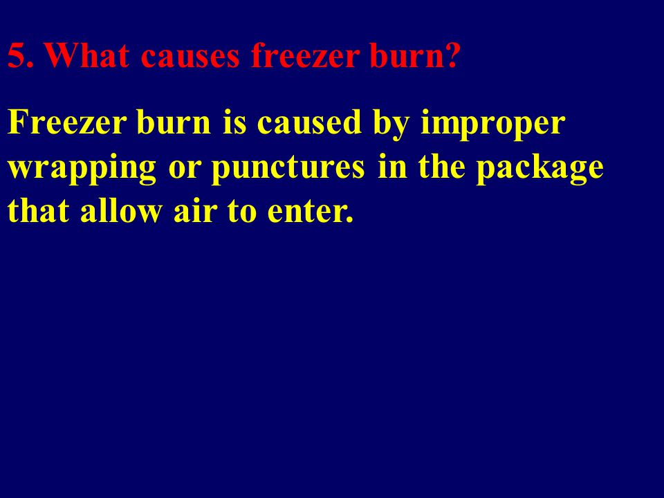 5. What causes freezer burn? Freezer burn is caused by improper wrapping or punctures in the package that allow air to enter.