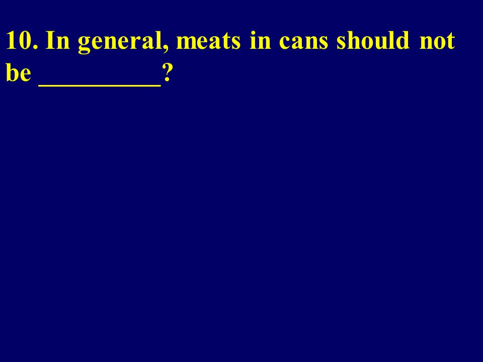 10. In general, meats in cans should not be _________