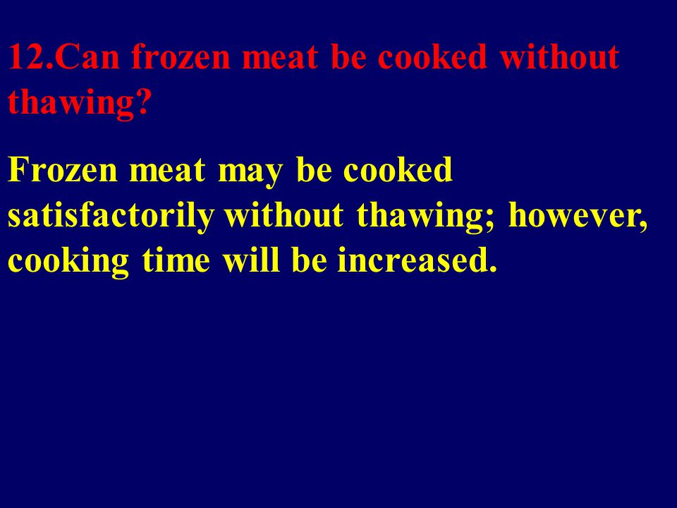 12.Can frozen meat be cooked without thawing.