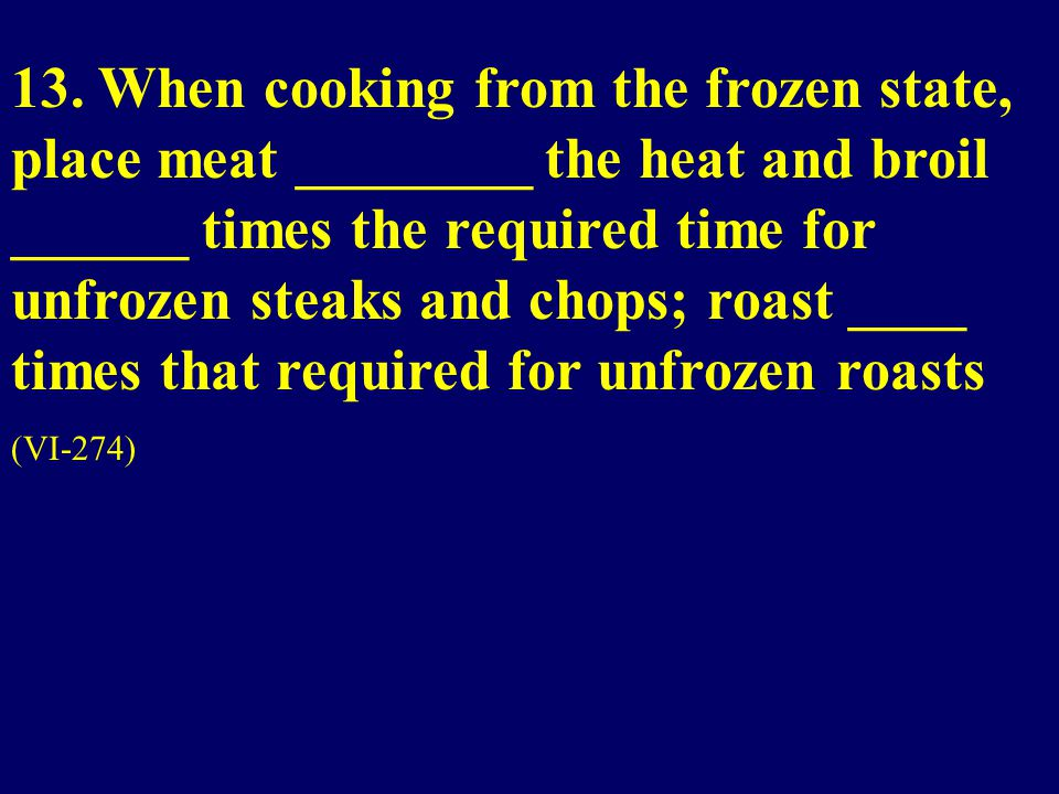 13. When cooking from the frozen state, place meat ________ the heat and broil ______ times the required time for unfrozen steaks and chops; roast ___