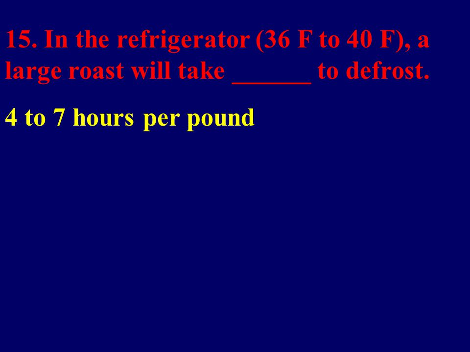 15. In the refrigerator (36 F to 40 F), a large roast will take ______ to defrost.
