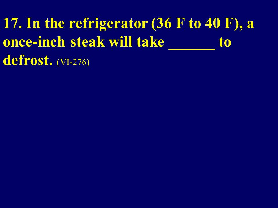 17. In the refrigerator (36 F to 40 F), a once-inch steak will take ______ to defrost. (VI-276)