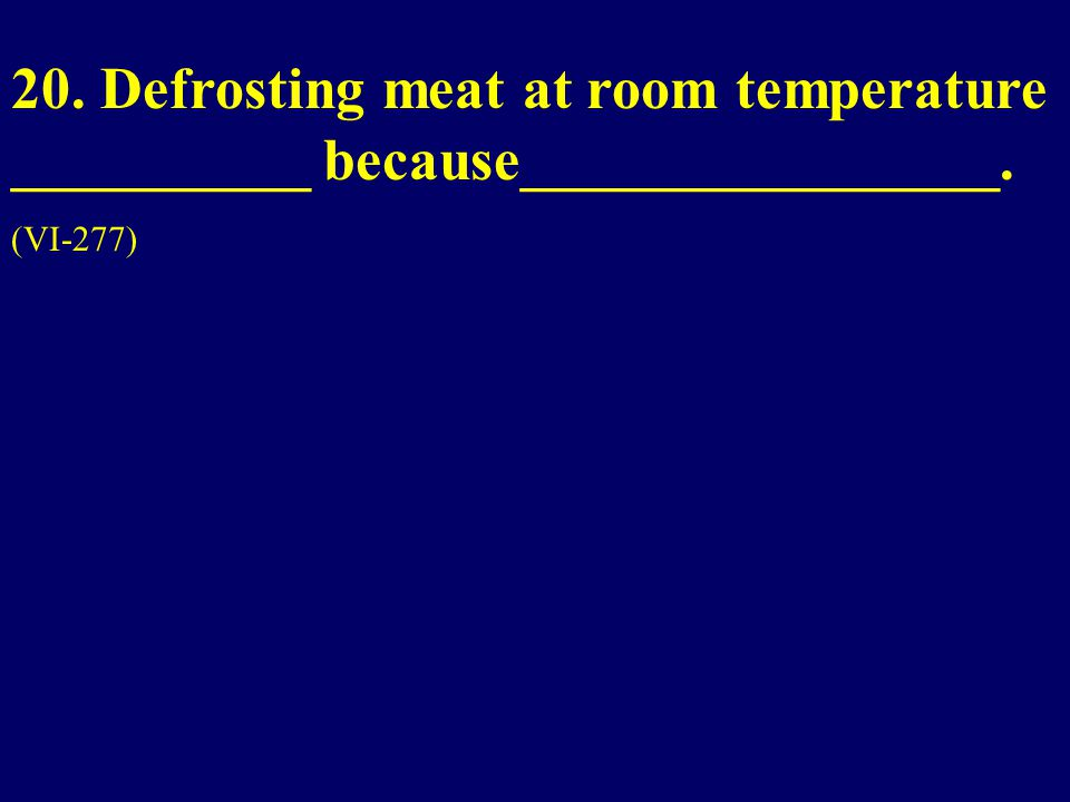 20. Defrosting meat at room temperature __________ because________________. (VI-277)
