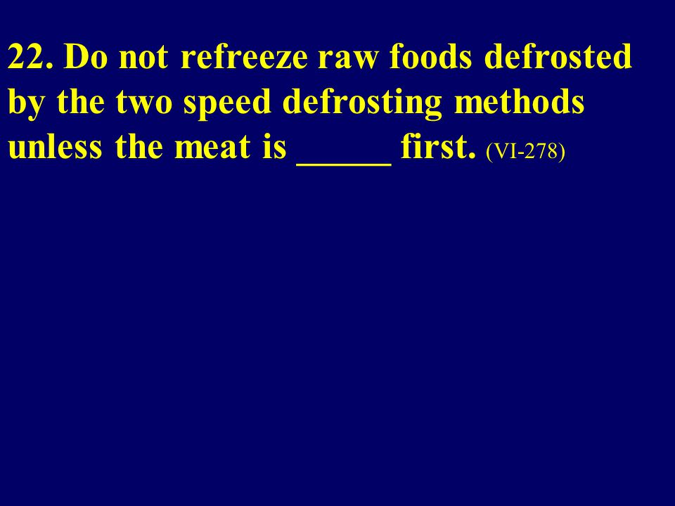 22. Do not refreeze raw foods defrosted by the two speed defrosting methods unless the meat is _____ first. (VI-278)