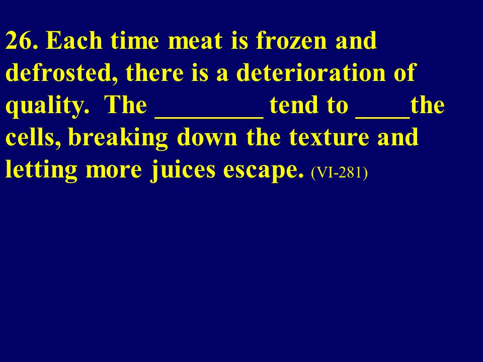 26. Each time meat is frozen and defrosted, there is a deterioration of quality.