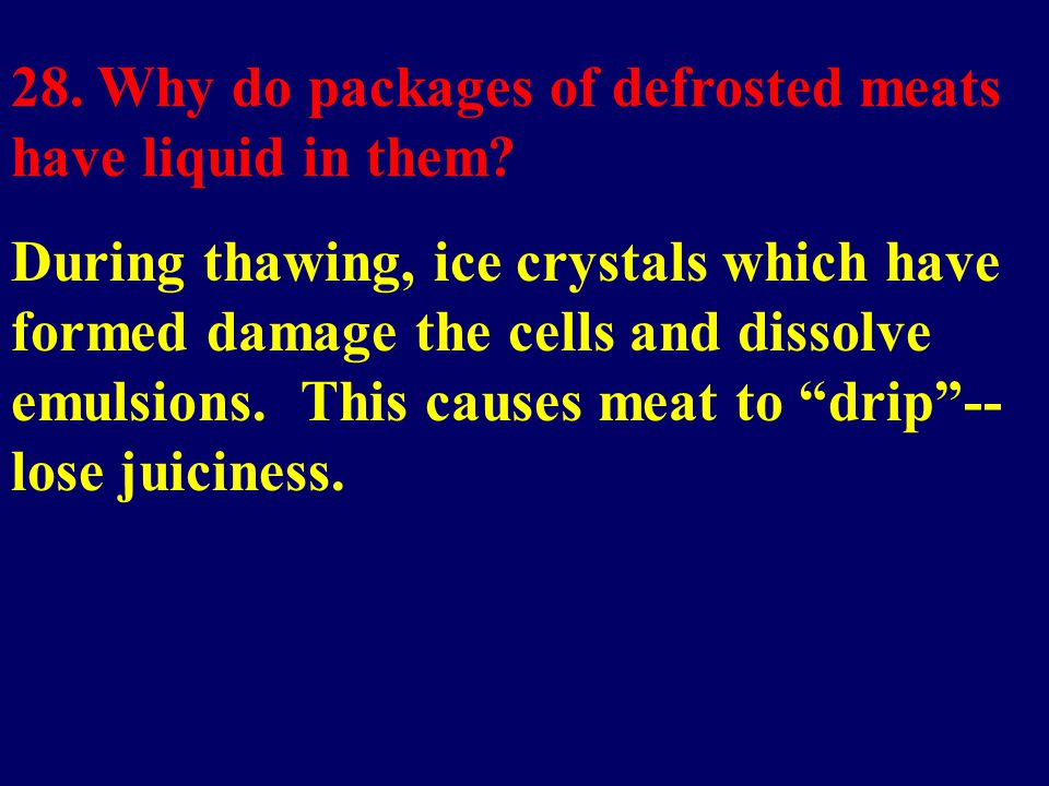 28. Why do packages of defrosted meats have liquid in them? During thawing, ice crystals which have formed damage the cells and dissolve emulsions. Th
