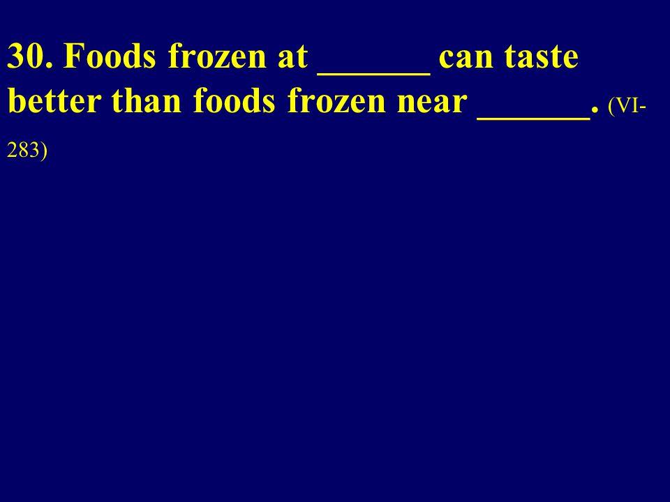 30. Foods frozen at ______ can taste better than foods frozen near ______. (VI- 283)