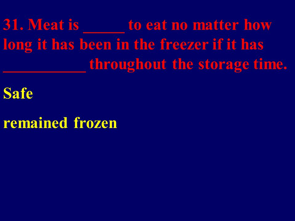 31. Meat is _____ to eat no matter how long it has been in the freezer if it has __________ throughout the storage time. Safe remained frozen