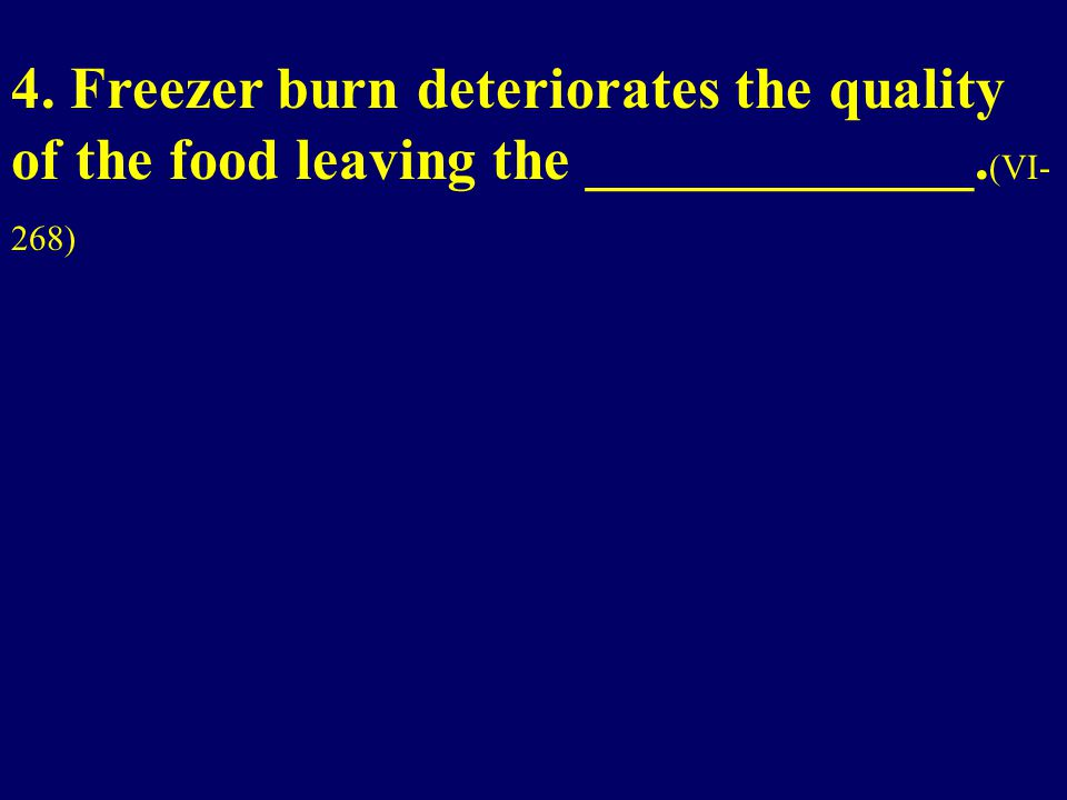 4. Freezer burn deteriorates the quality of the food leaving the _____________. (VI- 268)