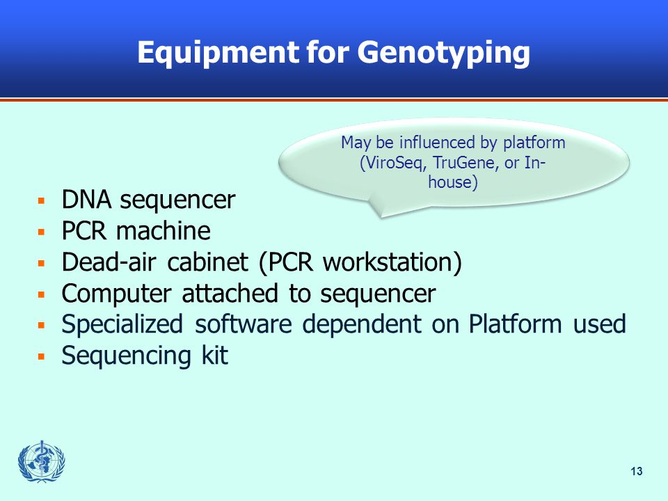 13 Equipment for Genotyping  DNA sequencer  PCR machine  Dead-air cabinet (PCR workstation)  Computer attached to sequencer  Specialized software dependent on Platform used  Sequencing kit May be influenced by platform (ViroSeq, TruGene, or In- house)