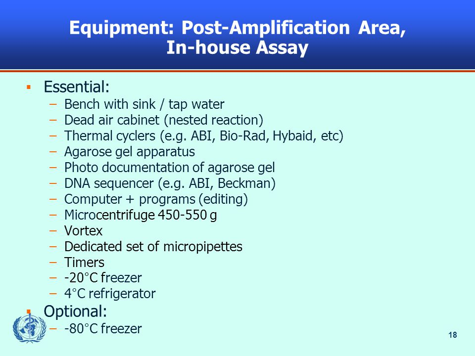 18 Equipment: Post-Amplification Area, In-house Assay  Essential: –Bench with sink / tap water –Dead air cabinet (nested reaction) –Thermal cyclers (e.g.